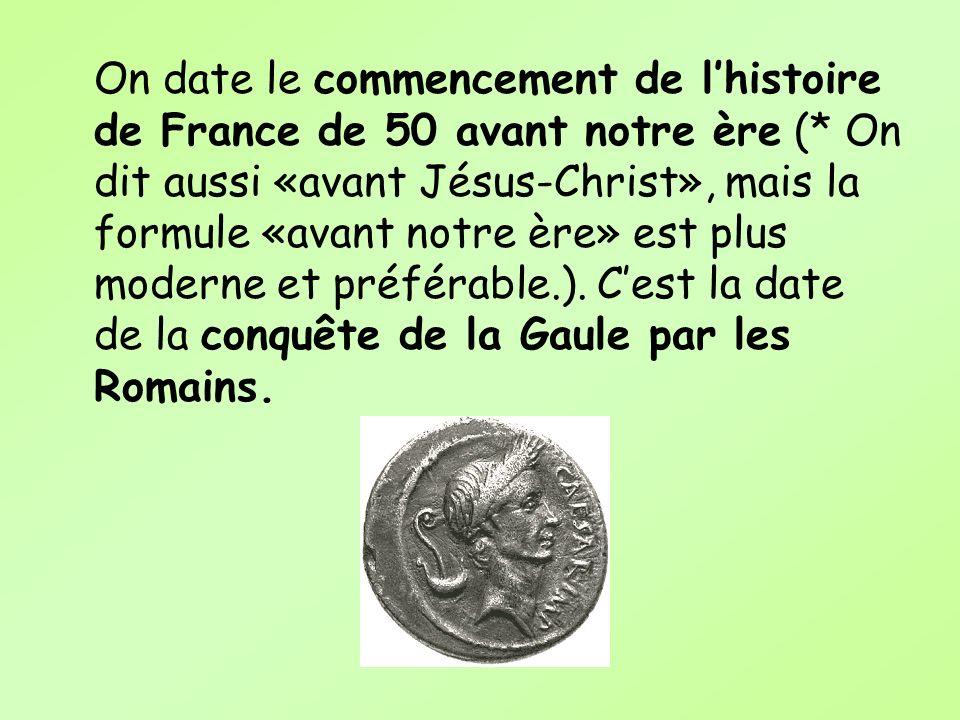 On date le commencement de lhistoire de France de 50 avant notre ère (* On dit aussi «avant Jésus-Christ», mais la formule «avant notre ère» est plus