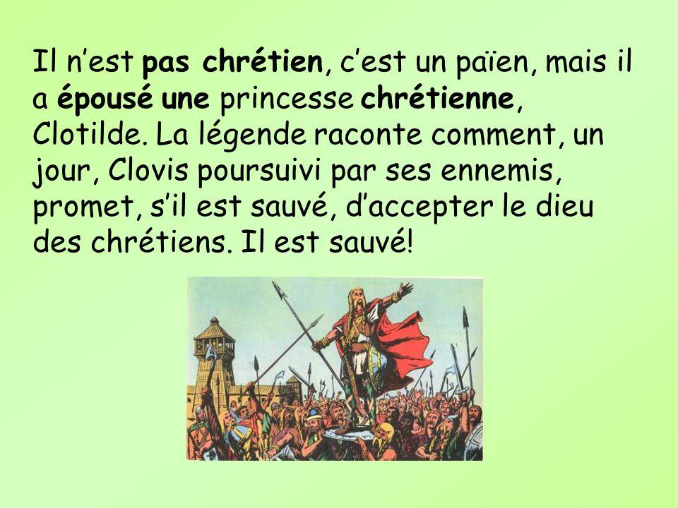 Il nest pas chrétien, cest un païen, mais il a épousé une princesse chrétienne, Clotilde. La légende raconte comment, un jour, Clovis poursuivi par se