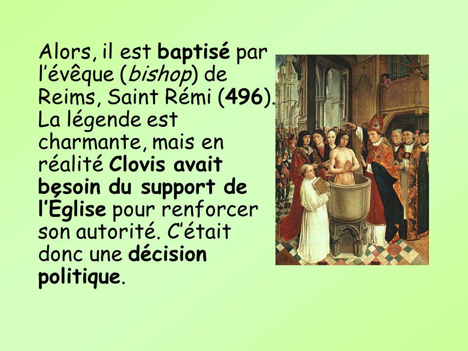 Alors, il est baptisé par lévêque (bishop) de Reims, Saint Rémi (496). La légende est charmante, mais en réalité Clovis avait besoin du support de lÉg