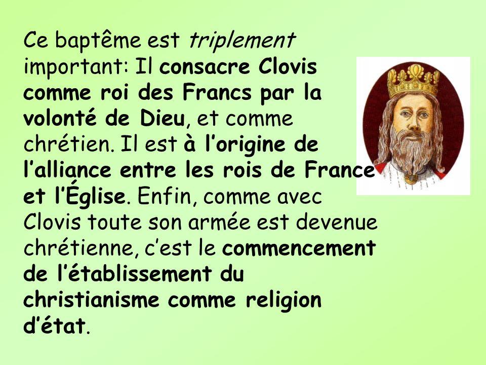 Ce baptême est triplement important: Il consacre Clovis comme roi des Francs par la volonté de Dieu, et comme chrétien. Il est à lorigine de lalliance