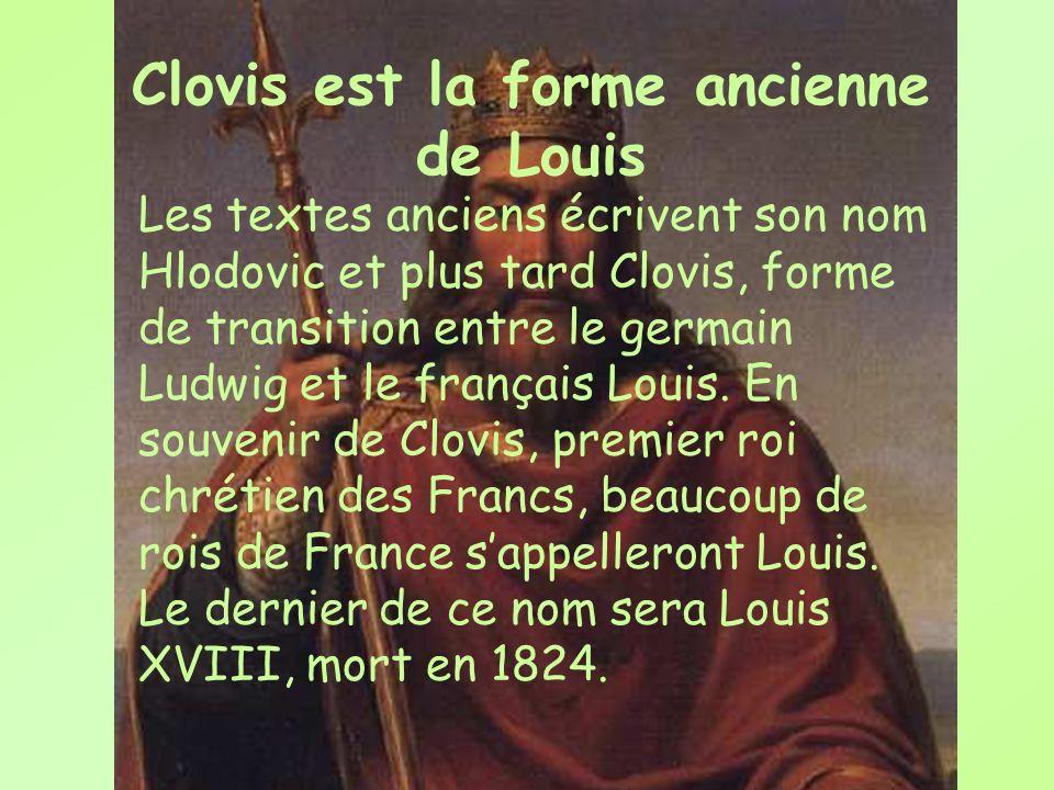 Clovis est la forme ancienne de Louis Les textes anciens écrivent son nom Hlodovic et plus tard Clovis, forme de transition entre le germain Ludwig et
