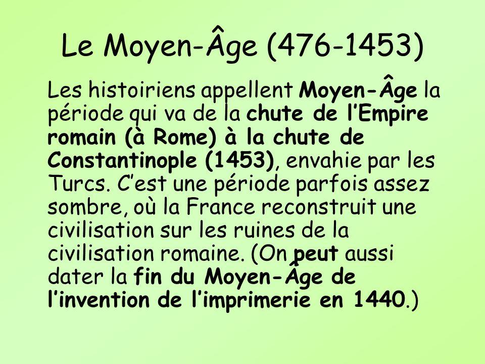 Le Moyen-Âge (476-1453) Les histoiriens appellent Moyen-Âge la période qui va de la chute de lEmpire romain (à Rome) à la chute de Constantinople (145
