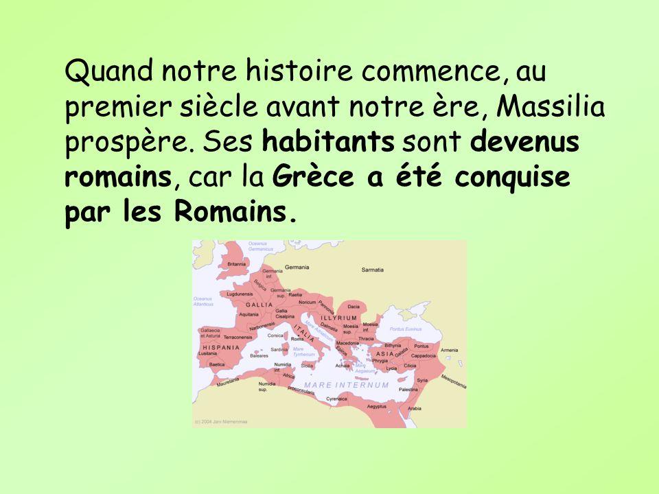 Quand notre histoire commence, au premier siècle avant notre ère, Massilia prospère. Ses habitants sont devenus romains, car la Grèce a été conquise p