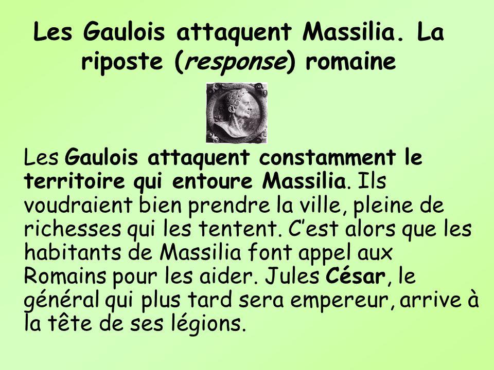 Les Gaulois attaquent Massilia. La riposte (response) romaine Les Gaulois attaquent constamment le territoire qui entoure Massilia. Ils voudraient bie