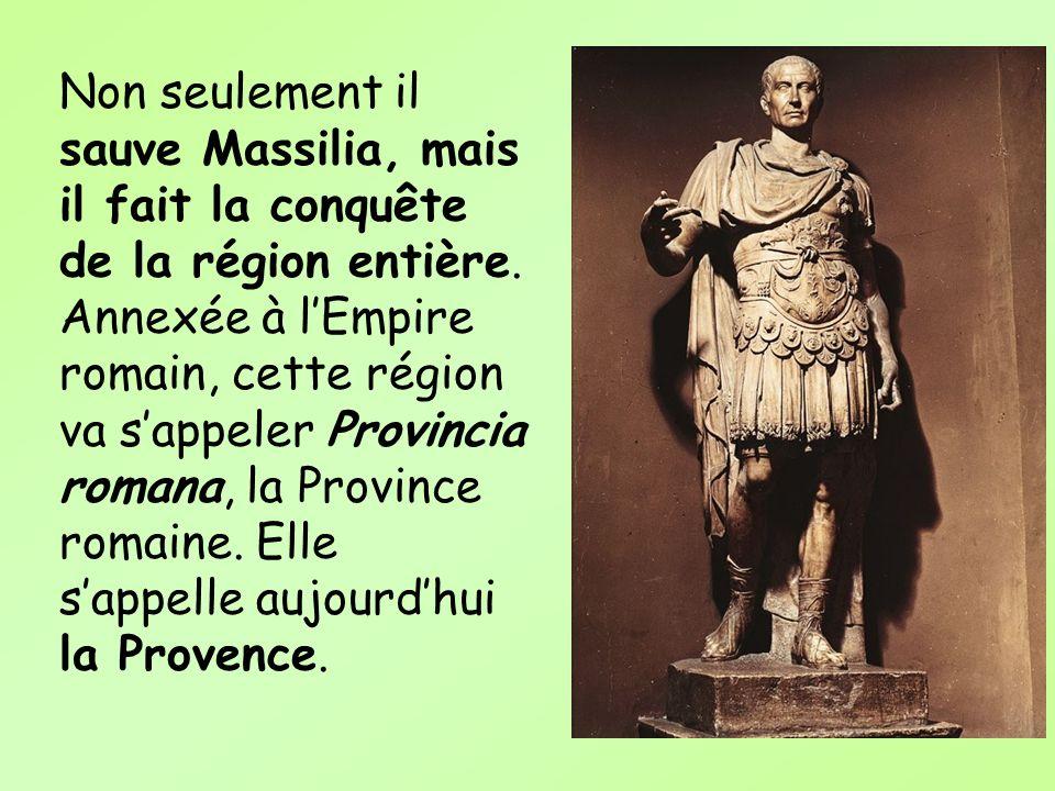 Non seulement il sauve Massilia, mais il fait la conquête de la région entière. Annexée à lEmpire romain, cette région va sappeler Provincia romana, l