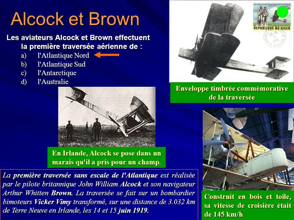 Alcock et Brown Les aviateurs Alcock et Brown effectuent la première traversée aérienne de : a) l Atlantique Nord b) l Atlantique Sud c) l Antarctique d) l Australie La première traversée sans escale de l Atlantique est réalisée par le pilote britannique John William Alcock et son navigateur Arthur Whitten Brown.
