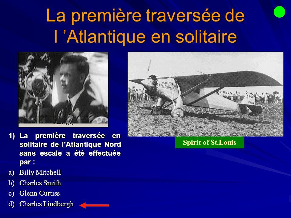 La première traversée de l Atlantique en solitaire 1)La première traversée en solitaire de l Atlantique Nord sans escale a été effectuée par : a)Billy Mitchell b)Charles Smith c)Glenn Curtiss d)Charles Lindbergh Spirit of St.Louis