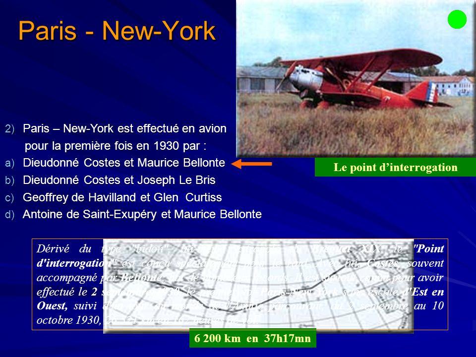 2) Paris – New-York est effectué en avion pour la première fois en 1930 par : pour la première fois en 1930 par : a) Dieudonné Costes et Maurice Bellonte b) Dieudonné Costes et Joseph Le Bris c) Geoffrey de Havilland et Glen Curtiss d) Antoine de Saint-Exupéry et Maurice Bellonte Paris - New-York 6 200 km en 37h17mn Le point dinterrogation Dérivé du type bidon , lui-même extrapolé du Breguet XIX, le Point d interrogation est conçu spécialement pour le raid.