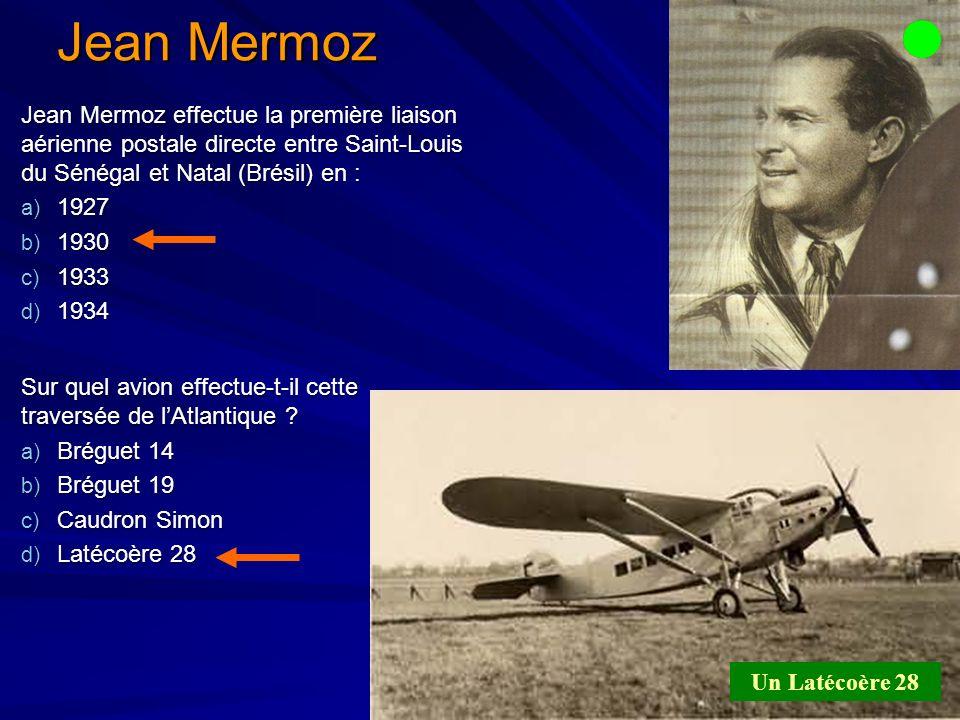 Jean Mermoz Jean Mermoz effectue la première liaison aérienne postale directe entre Saint-Louis du Sénégal et Natal (Brésil) en : a) 1927 b) 1930 c) 1933 d) 1934 Sur quel avion effectue-t-il cette traversée de lAtlantique .