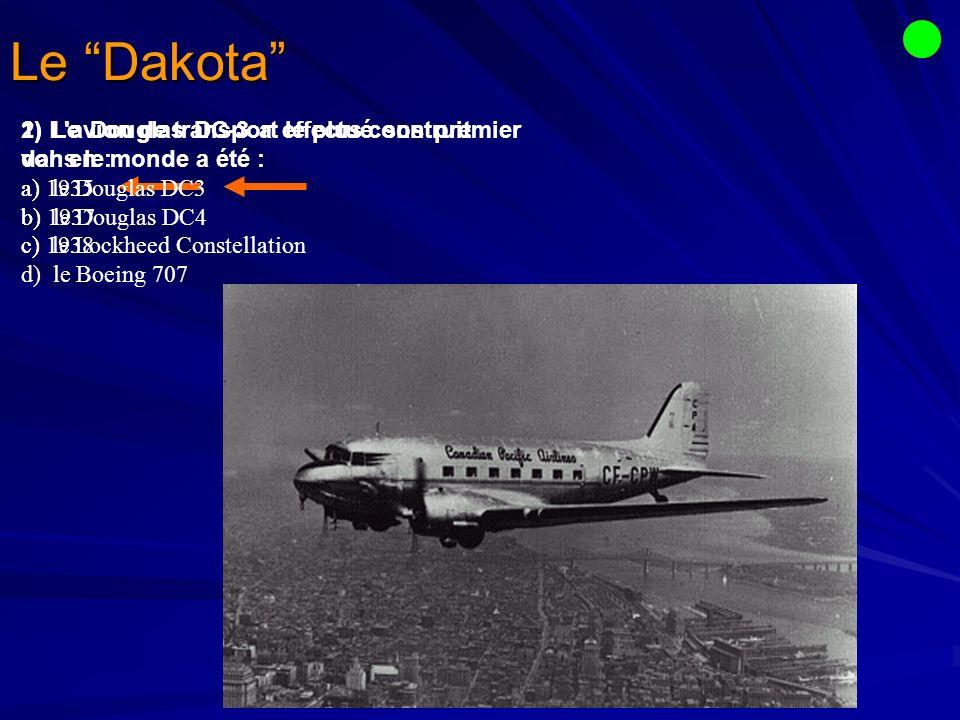 Le Dakota 1) Le Douglas DC-3 a effectué son premier vol en : a) 1935 b) 1937 c) 1938 2) L avion de transport le plus construit dans le monde a été : a) le Douglas DC3 b) le Douglas DC4 c) le Lockheed Constellation d) le Boeing 707