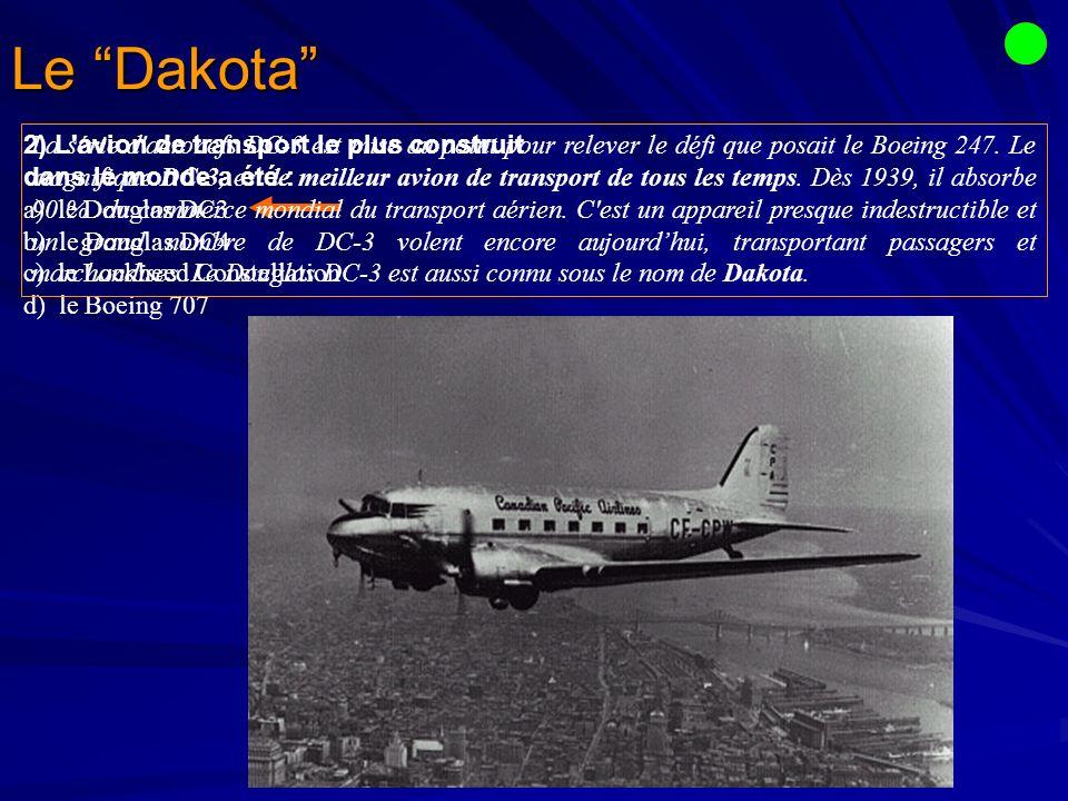 Le Dakota 2) L avion de transport le plus construit dans le monde a été : a) le Douglas DC3 b) le Douglas DC4 c) le Lockheed Constellation d) le Boeing 707 La série d aéronefs DC-3 est mise au point pour relever le défi que posait le Boeing 247.