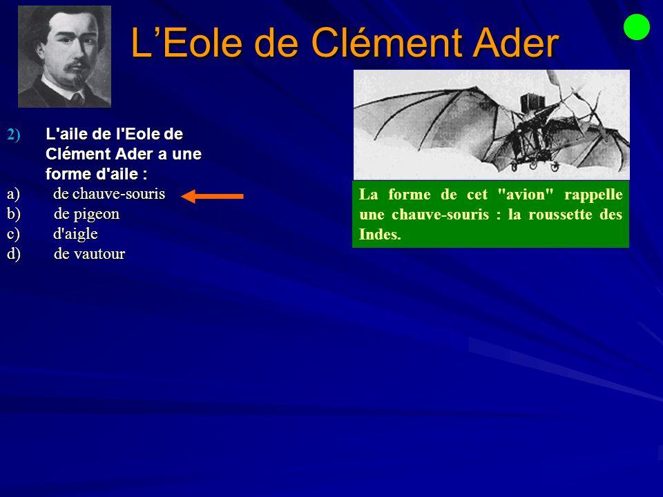 2) L aile de l Eole de Clément Ader a une forme d aile : a) de chauve-souris b) de pigeon c) d aigle d) de vautour LEole de Clément Ader La forme de cet avion rappelle une chauve-souris : la roussette des Indes.