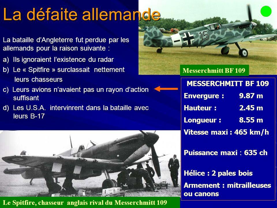 MESSERCHMITT BF 109 Envergure :9.87 m Hauteur :2.45 m Longueur :8.55 m Vitesse maxi : 465 km/h Puissance maxi : 635 ch Hélice :2 pales bois Armement : mitrailleuses ou canons Messerchmitt BF 109 Le Spitfire, chasseur anglais rival du Messerchmitt 109 a) Ils ignoraient lexistence du radar b) Le « Spitfire » surclassait nettement leurs chasseurs leurs chasseurs c) Leurs avions navaient pas un rayon daction suffisant d) Les U.S.A.