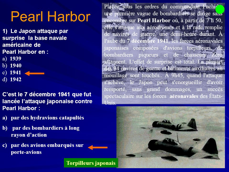 1) 1) Le Japon attaque par surprise la base navale américaine de Pearl Harbor en : a) 1939 b) 1940 c) 1941 d) 1942 Pearl Harbor Cest le 7 décembre 194