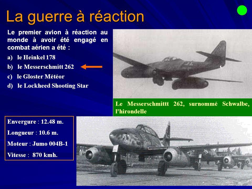 La guerre à réaction Le premier avion à réaction au monde à avoir été engagé en combat aérien a été : a) le Heinkel 178 b) le Messerschmitt 262 c) le Gloster Météor d) le Lockheed Shooting Star Envergure : 12.48 m.