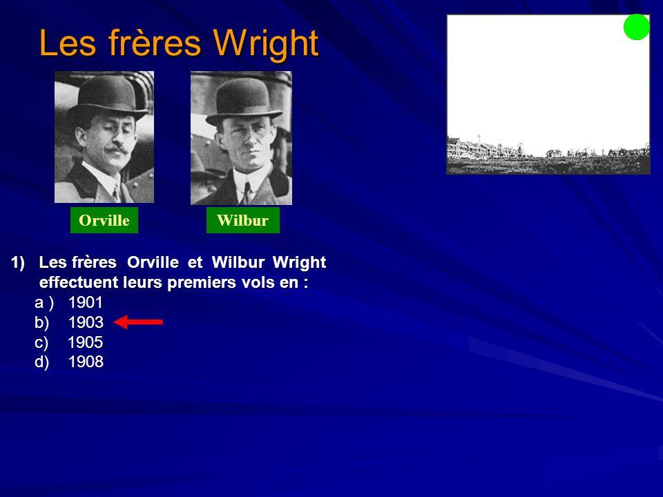 1) Les frères Orville et Wilbur Wright 1) Les frères Orville et Wilbur Wright effectuent leurs premiers vols en : effectuent leurs premiers vols en : a ) 1901 a ) 1901 b) 1903 b) 1903 c) 1905 c) 1905 d) 1908 d) 1908 Les frères Wright OrvilleWilbur