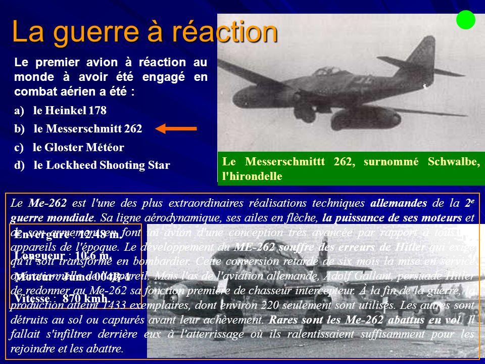 Le premier avion à réaction au monde à avoir été engagé en combat aérien a été : a) le Heinkel 178 b) le Messerschmitt 262 c) le Gloster Météor d) le Lockheed Shooting Star Envergure : 12.48 m.