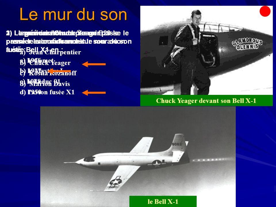 Le mur du son 1) Le premier homme à avoir passé le mur du son est : a) Jean Charpentier b) Chuck Yeager c) Kostia Rozanoff d) Marion Davis 2) Largué en altitude par un B29 le premier avion à franchir le mur du son a été : a) le Comet b) le Mystère I c) le Leduc 01 d) l avion fusée X1 Chuck Yeager devant son Bell X-1 3) L américain Chuck Yeager passe le premier le mur du son sur son avion fusée Bell X1 en : a) 1946 b) 1947 c) 1948 d) 1950 le Bell X-1