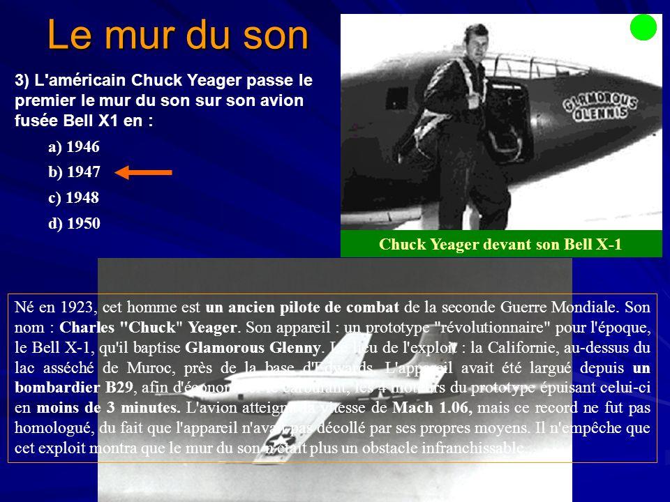 Le mur du son Chuck Yeager devant son Bell X-1 3) L américain Chuck Yeager passe le premier le mur du son sur son avion fusée Bell X1 en : a) 1946 b) 1947 c) 1948 d) 1950 le Bell X-1 Né en 1923, cet homme est un ancien pilote de combat de la seconde Guerre Mondiale.