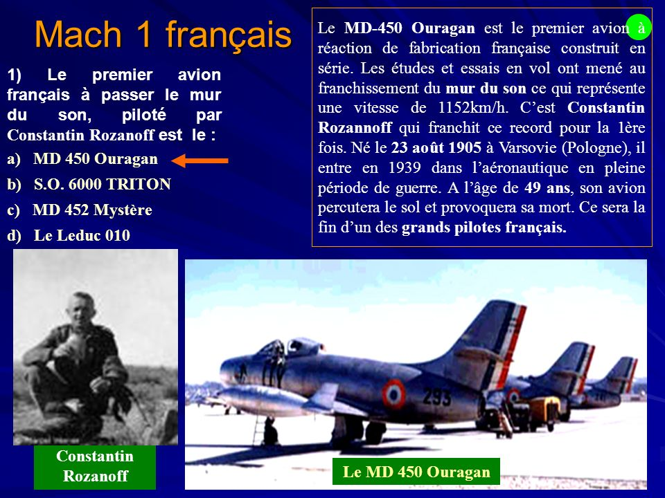 Mach 1 français 1) Le premier avion français à passer le mur du son, piloté par Constantin Rozanoff est le : a) MD 450 Ouragan b) S.O.