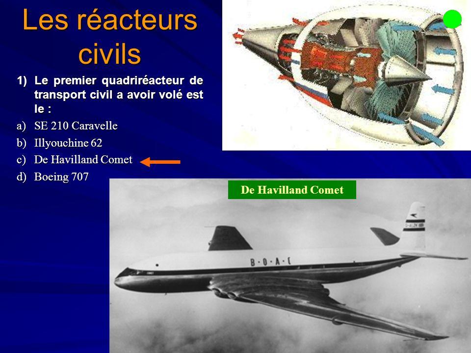 Les réacteurs civils 1)Le premier quadriréacteur de transport civil a avoir volé est le : a)SE 210 Caravelle b)Illyouchine 62 c)De Havilland Comet d)Boeing 707 De Havilland Comet