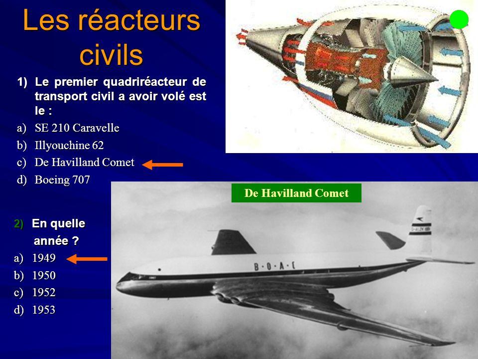 Les réacteurs civils 1)Le premier quadriréacteur de transport civil a avoir volé est le : a)SE 210 Caravelle b)Illyouchine 62 c)De Havilland Comet d)Boeing 707 De Havilland Comet 2) En quelle année .