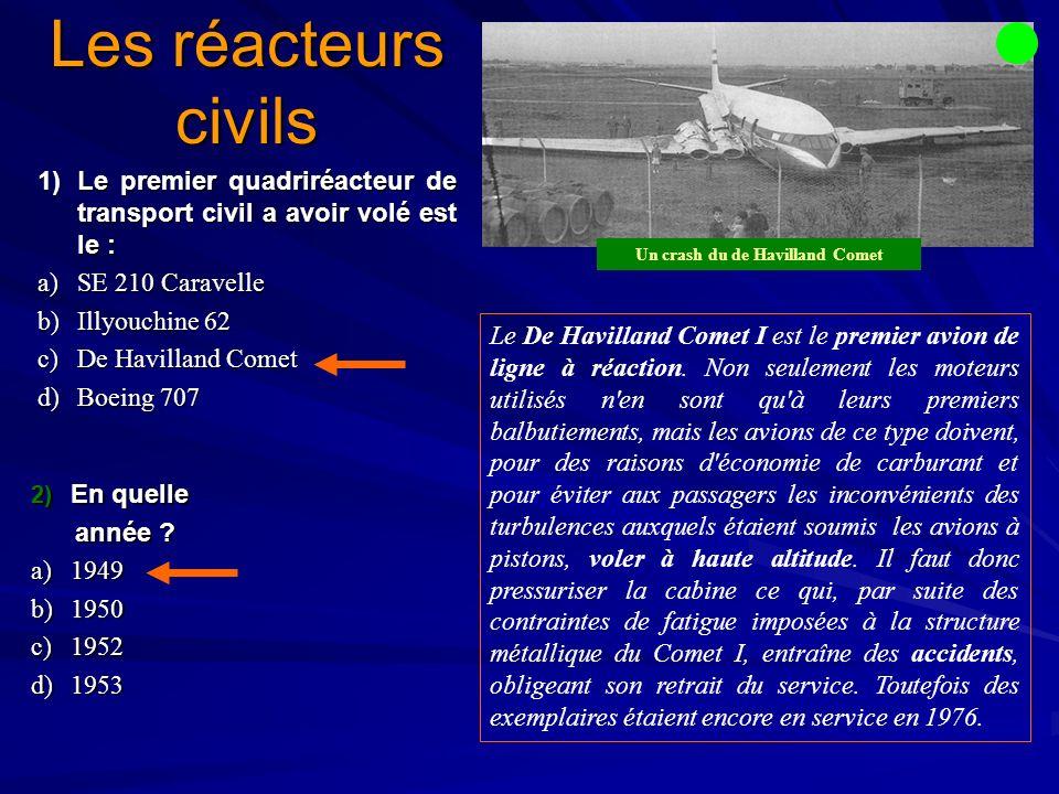 Les réacteurs civils 1)Le premier quadriréacteur de transport civil a avoir volé est le : a)SE 210 Caravelle b)Illyouchine 62 c)De Havilland Comet d)Boeing 707 2) En quelle année .