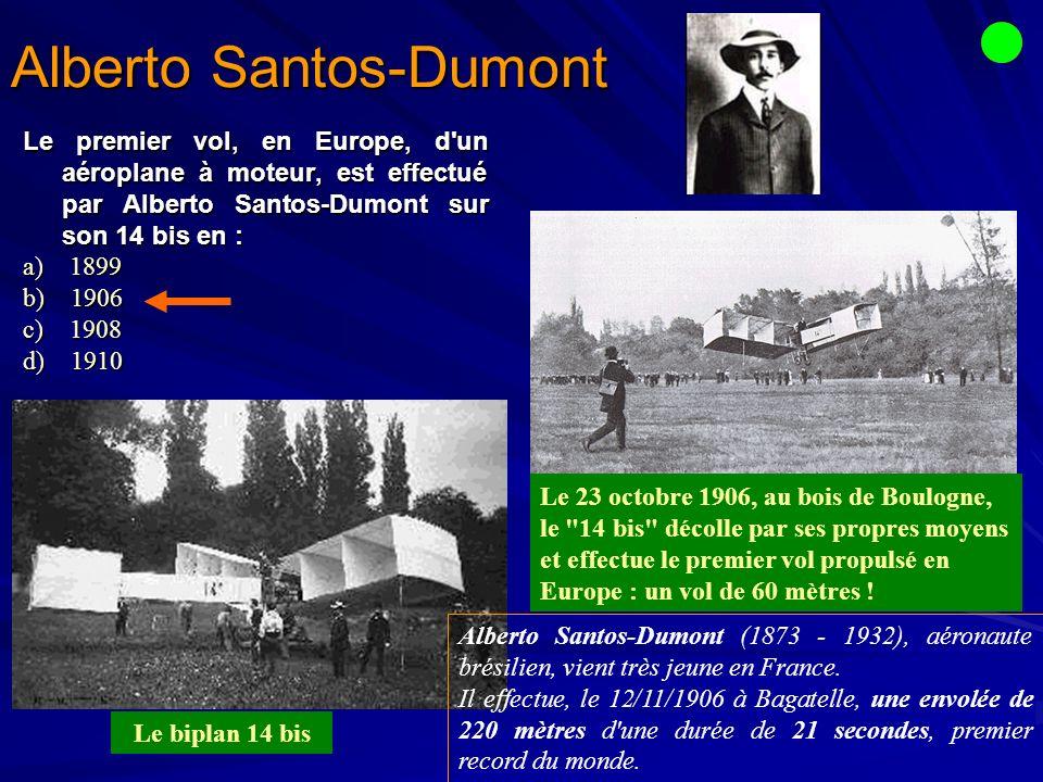 Alberto Santos-Dumont Le premier vol, en Europe, d un aéroplane à moteur, est effectué par Alberto Santos-Dumont sur son 14 bis en : a) 1899 b) 1906 c) 1908 d) 1910 Alberto Santos-Dumont (1873 - 1932), aéronaute brésilien, vient très jeune en France.