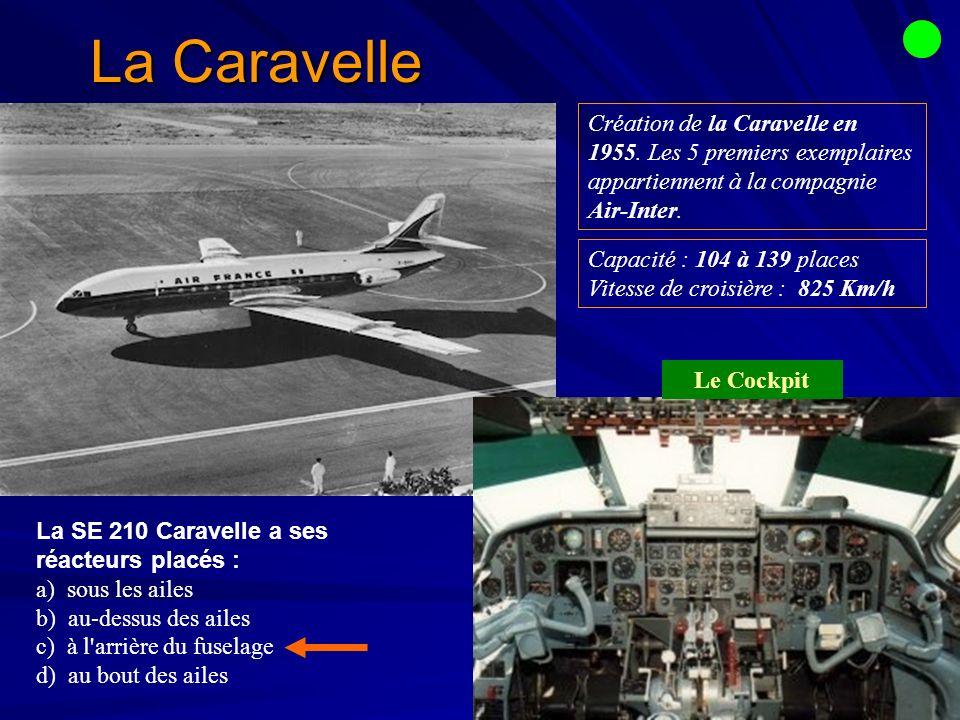 La Caravelle La SE 210 Caravelle a ses réacteurs placés : a) sous les ailes b) au-dessus des ailes c) à l arrière du fuselage d) au bout des ailes Capacité : 104 à 139 places Vitesse de croisière : 825 Km/h Création de la Caravelle en 1955.