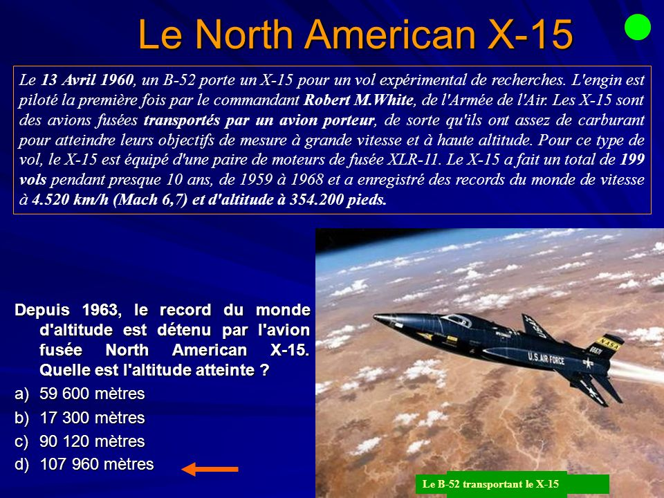 Le North American X-15 Depuis 1963, le record du monde d altitude est détenu par l avion fusée North American X-15.