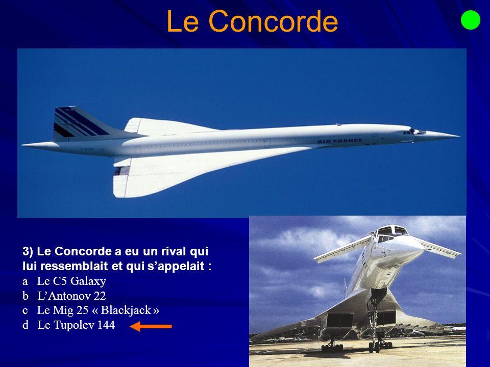 3) Le Concorde a eu un rival qui lui ressemblait et qui sappelait : a Le C5 Galaxy b LAntonov 22 c Le Mig 25 « Blackjack » d Le Tupolev 144 Le Concorde