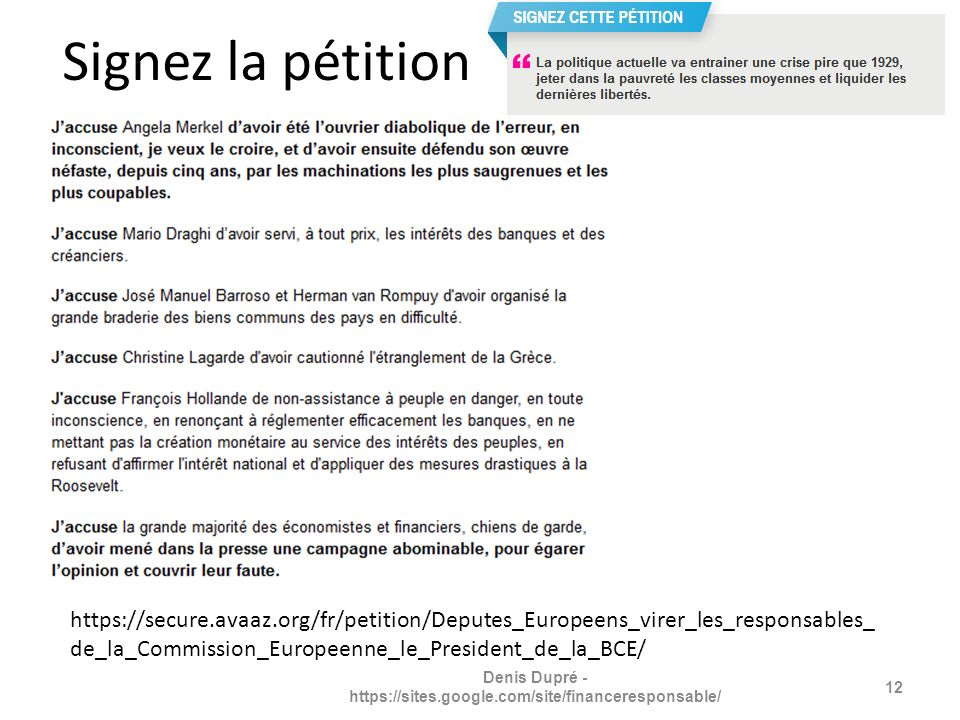 Signez la pétition https://secure.avaaz.org/fr/petition/Deputes_Europeens_virer_les_responsables_ de_la_Commission_Europeenne_le_President_de_la_BCE/ 12 Denis Dupré - https://sites.google.com/site/financeresponsable/