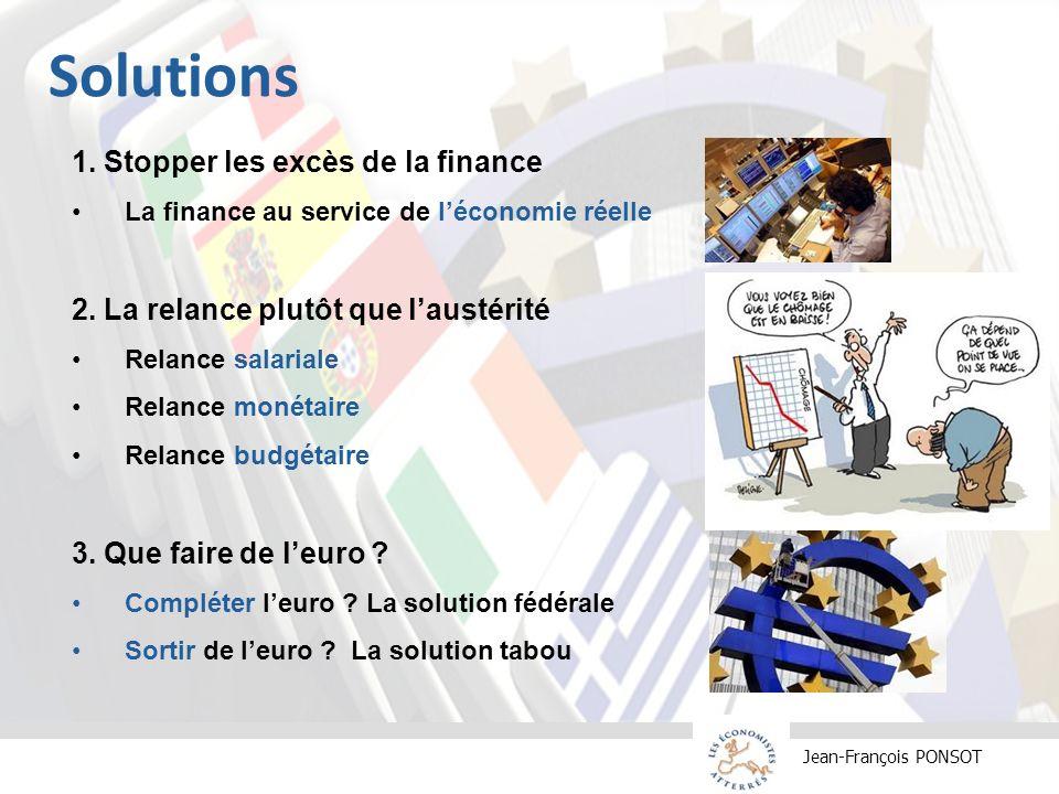 Jean-François PONSOT Solutions 1. Stopper les excès de la finance La finance au service de léconomie réelle 2. La relance plutôt que laustérité Relanc