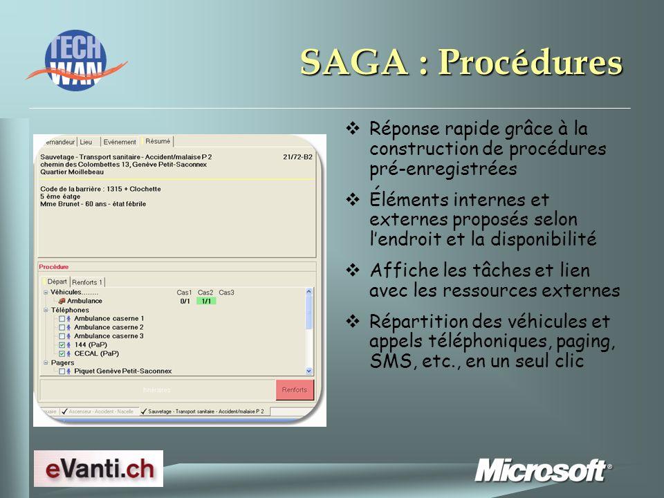 SAGA : Procédures Réponse rapide grâce à la construction de procédures pré-enregistrées Éléments internes et externes proposés selon lendroit et la disponibilité Affiche les tâches et lien avec les ressources externes Répartition des véhicules et appels téléphoniques, paging, SMS, etc., en un seul clic