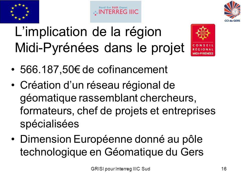 GRISI pour Interreg IIIC Sud16 Limplication de la région Midi-Pyrénées dans le projet 566.187,50 de cofinancement Création dun réseau régional de géomatique rassemblant chercheurs, formateurs, chef de projets et entreprises spécialisées Dimension Européenne donné au pôle technologique en Géomatique du Gers