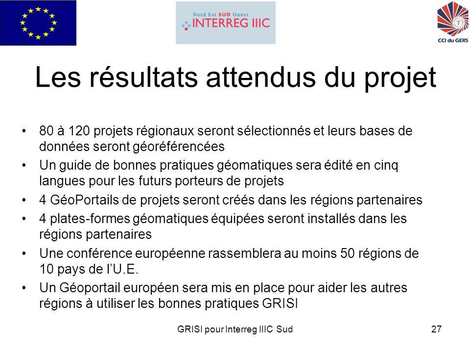 GRISI pour Interreg IIIC Sud27 Les résultats attendus du projet 80 à 120 projets régionaux seront sélectionnés et leurs bases de données seront géoréférencées Un guide de bonnes pratiques géomatiques sera édité en cinq langues pour les futurs porteurs de projets 4 GéoPortails de projets seront créés dans les régions partenaires 4 plates-formes géomatiques équipées seront installés dans les régions partenaires Une conférence européenne rassemblera au moins 50 régions de 10 pays de lU.E.