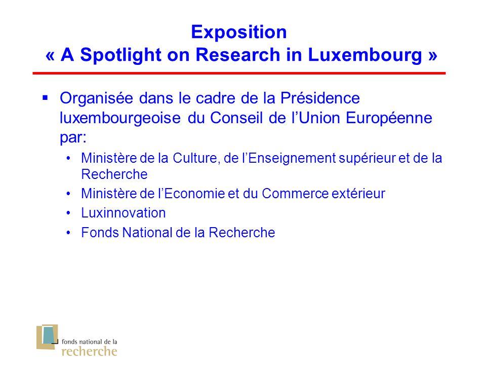 Exposition « A Spotlight on Research in Luxembourg » Organisée dans le cadre de la Présidence luxembourgeoise du Conseil de lUnion Européenne par: Ministère de la Culture, de lEnseignement supérieur et de la Recherche Ministère de lEconomie et du Commerce extérieur Luxinnovation Fonds National de la Recherche