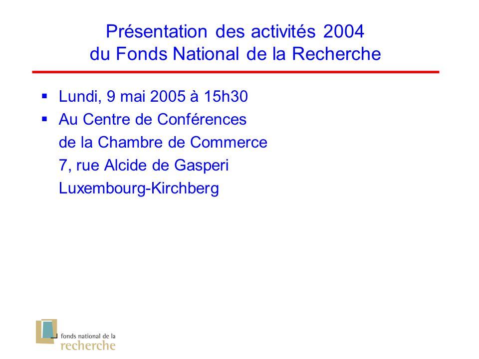 Présentation des activités 2004 du Fonds National de la Recherche Lundi, 9 mai 2005 à 15h30 Au Centre de Conférences de la Chambre de Commerce 7, rue Alcide de Gasperi Luxembourg-Kirchberg