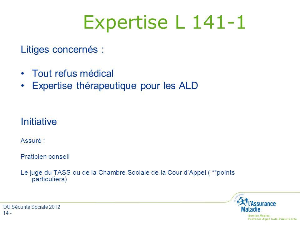 DU Sécurité Sociale 2012 14 - Expertise L 141-1 Litiges concernés : Tout refus médical Expertise thérapeutique pour les ALD Initiative Assuré : Pratic