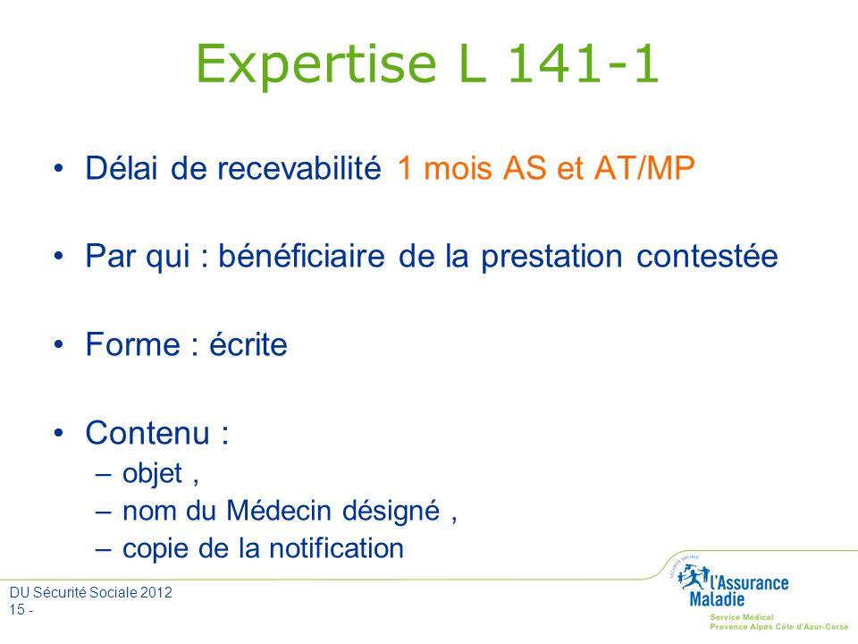DU Sécurité Sociale 2012 15 - Expertise L 141-1 Délai de recevabilité 1 mois AS et AT/MP Par qui : bénéficiaire de la prestation contestée Forme : écr