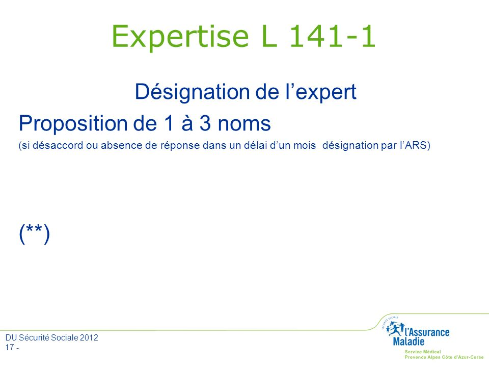 DU Sécurité Sociale 2012 17 - Expertise L 141-1 Désignation de lexpert Proposition de 1 à 3 noms (si désaccord ou absence de réponse dans un délai dun