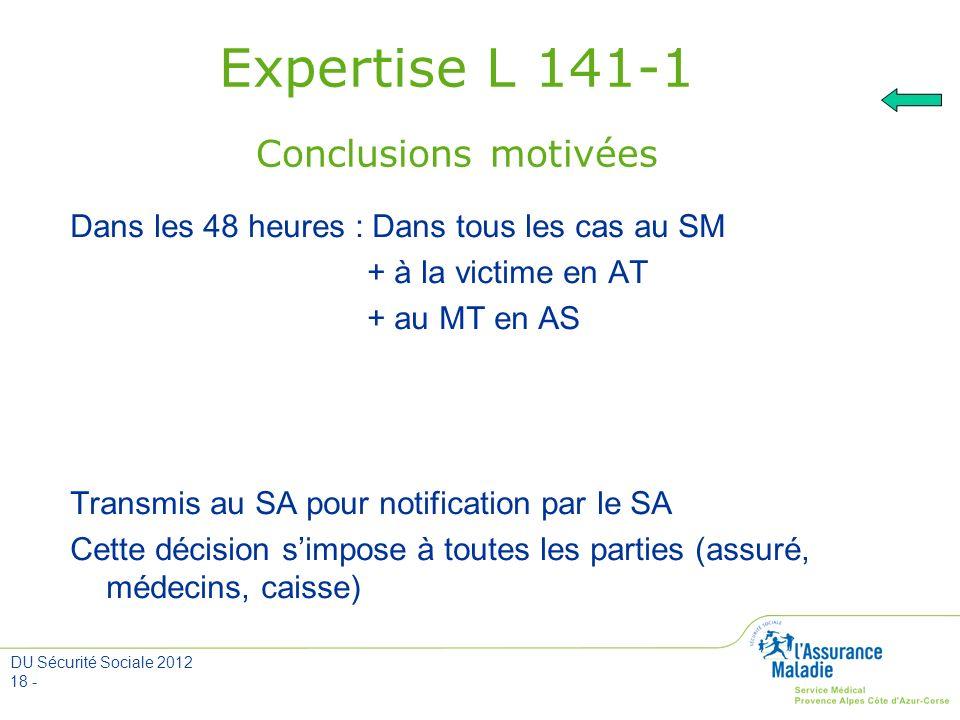 DU Sécurité Sociale 2012 18 - Expertise L 141-1 Conclusions motivées Dans les 48 heures : Dans tous les cas au SM + à la victime en AT + au MT en AS T