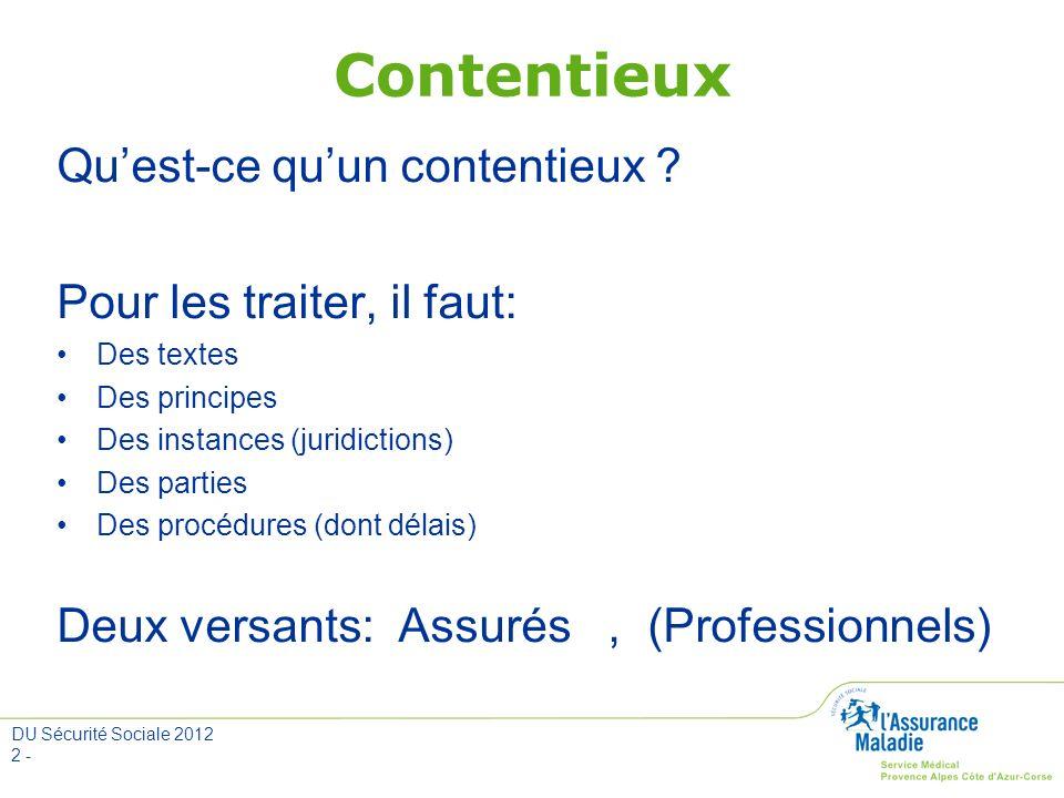 DU Sécurité Sociale 2012 2 - Contentieux Quest-ce quun contentieux ? Pour les traiter, il faut: Des textes Des principes Des instances (juridictions)