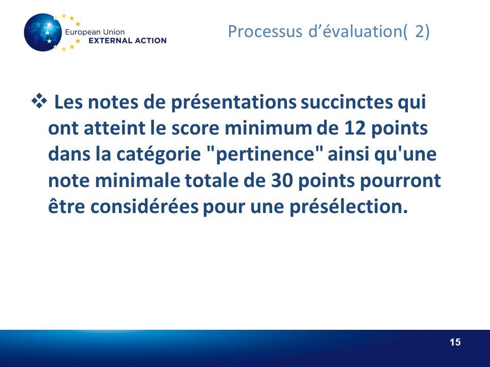 15 Processus dévaluation( 2) Les notes de présentations succinctes qui ont atteint le score minimum de 12 points dans la catégorie pertinence ainsi qu une note minimale totale de 30 points pourront être considérées pour une présélection.