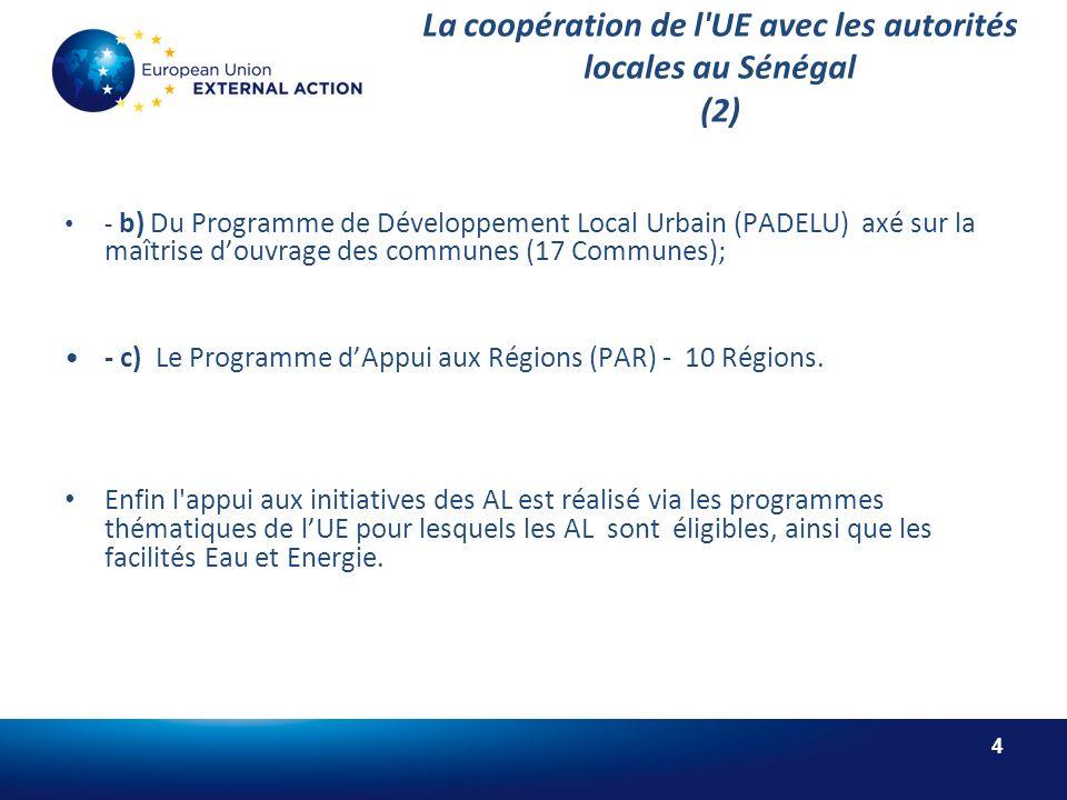 4 La coopération de l UE avec les autorités locales au Sénégal (2) - b) Du Programme de Développement Local Urbain (PADELU) axé sur la maîtrise douvrage des communes (17 Communes); - c) Le Programme dAppui aux Régions (PAR) - 10 Régions.