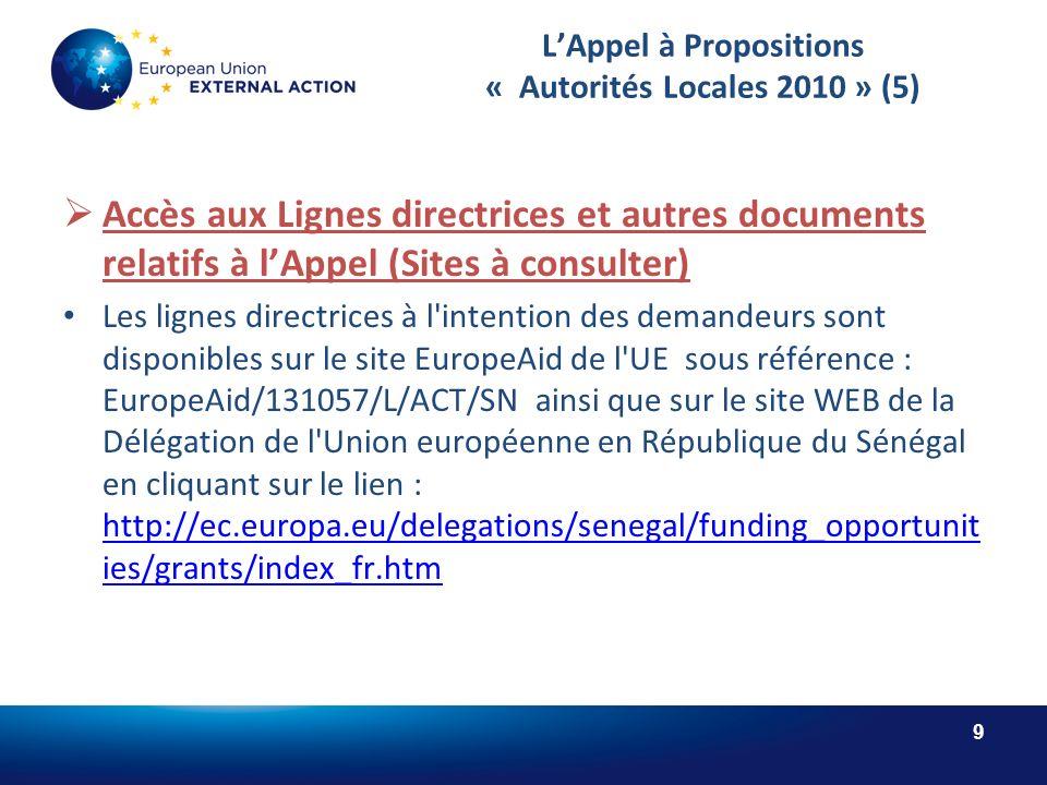 9 LAppel à Propositions « Autorités Locales 2010 » (5) Accès aux Lignes directrices et autres documents relatifs à lAppel (Sites à consulter) Les lignes directrices à l intention des demandeurs sont disponibles sur le site EuropeAid de l UE sous référence : EuropeAid/131057/L/ACT/SN ainsi que sur le site WEB de la Délégation de l Union européenne en République du Sénégal en cliquant sur le lien : http://ec.europa.eu/delegations/senegal/funding_opportunit ies/grants/index_fr.htm http://ec.europa.eu/delegations/senegal/funding_opportunit ies/grants/index_fr.htm