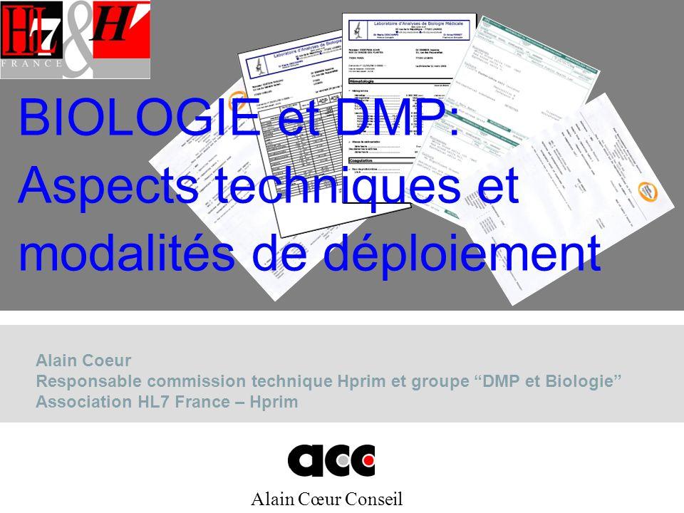Alain Cœur Conseil Alain Coeur Responsable commission technique Hprim et groupe DMP et Biologie Association HL7 France – Hprim BIOLOGIE et DMP: Aspects techniques et modalités de déploiement