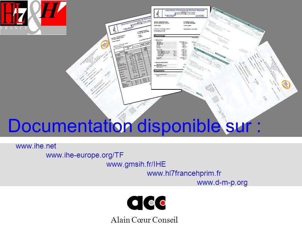 Alain Cœur Conseil www.ihe.net www.ihe-europe.org/TF www.gmsih.fr/IHE www.hl7francehprim.fr www.d-m-p.org Documentation disponible sur :