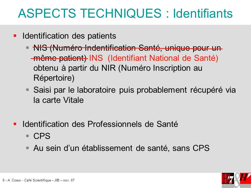 9 - A. Coeur - Café Scientifique – JIB – nov. 07 ASPECTS TECHNIQUES : Identifiants Identification des patients NIS (Numéro Indentification Santé, uniq