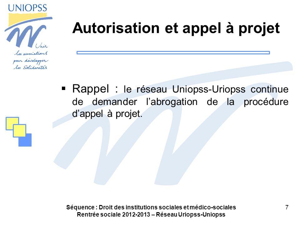 Séquence : Droit des institutions sociales et médico-sociales Rentrée sociale 2012-2013 – Réseau Uriopss-Uniopss 7 Autorisation et appel à projet Rappel : le réseau Uniopss-Uriopss continue de demander labrogation de la procédure dappel à projet.